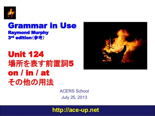 http://ace-up.net Grammar in Use Raymond Murphy 3rd edition(参考) Unit 124 場所を表す前置詞5 on / in / at その他の用法 ACERS School July 2...