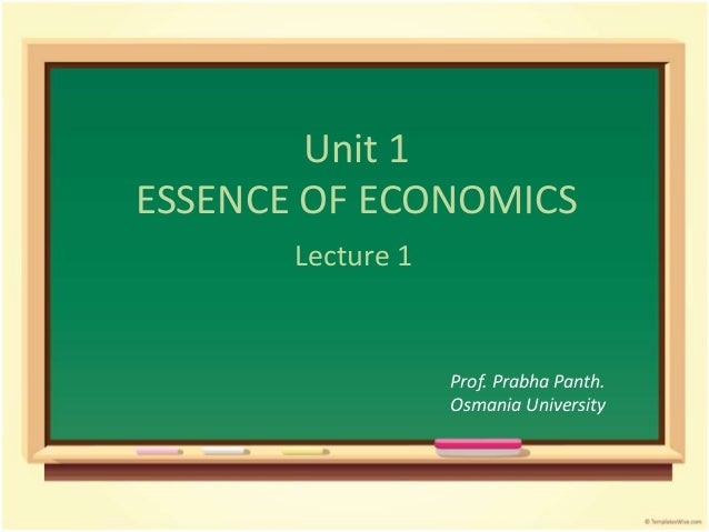 Unit 1 ESSENCE OF ECONOMICS Lecture 1 Prof. Prabha Panth. Osmania University