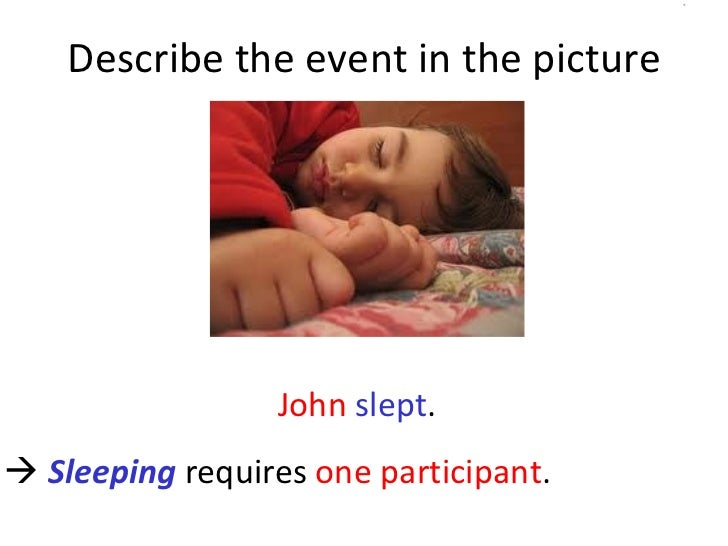 Describe the event in the picture John   slept .     Sleeping  requires  one participant .