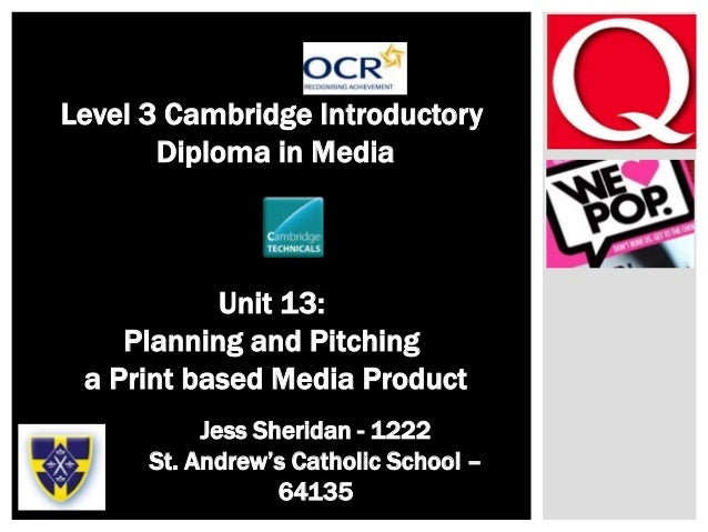 – Level 3 Cambridge Introductory Diploma in Media Unit 13: Planning and Pitching a Print based Media Product Jess Sheridan...
