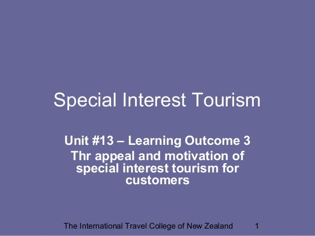 The International Travel College of New Zealand 1 Special Interest Tourism Unit #13 – Learning Outcome 3 Thr appeal and mo...