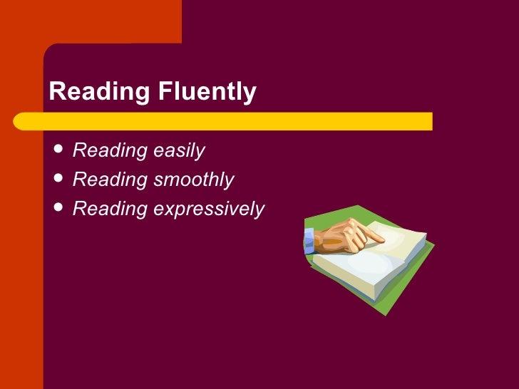 Reading Fluently <ul><li>Reading easily </li></ul><ul><li>Reading smoothly </li></ul><ul><li>Reading expressively </li></ul>