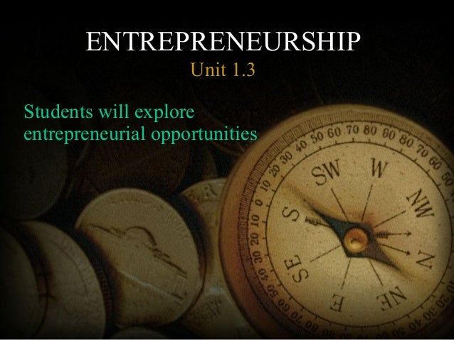 ENTREPRENEURSHIP Unit 1.3 Students will explore entrepreneurial opportunities