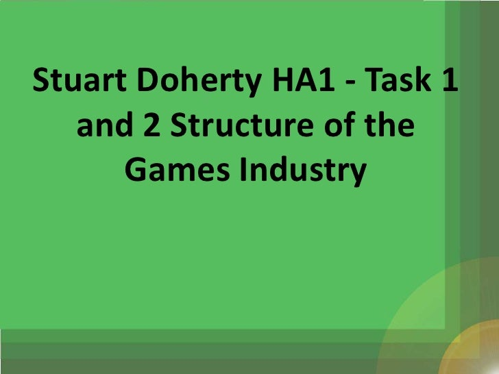 Stuart Doherty HA1 - Task 1   and 2 Structure of the      Games Industry