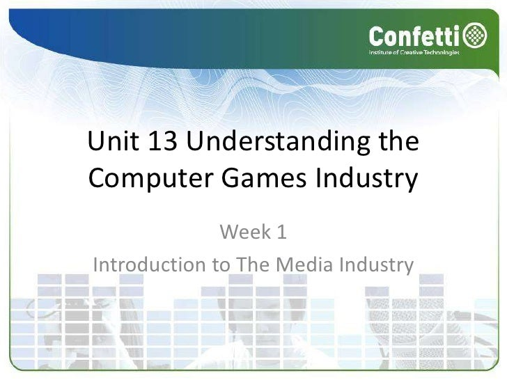 Unit 13 Understanding the Computer Games Industry<br />Week 1<br />Introduction to The Media Industry<br />