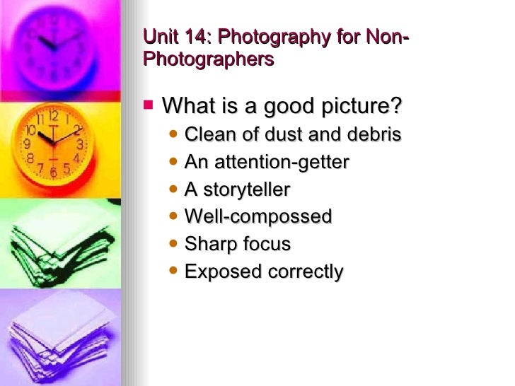 Unit 14: Photography for Non-Photographers <ul><li>What is a good picture? </li></ul><ul><ul><li>Clean of dust and debris ...