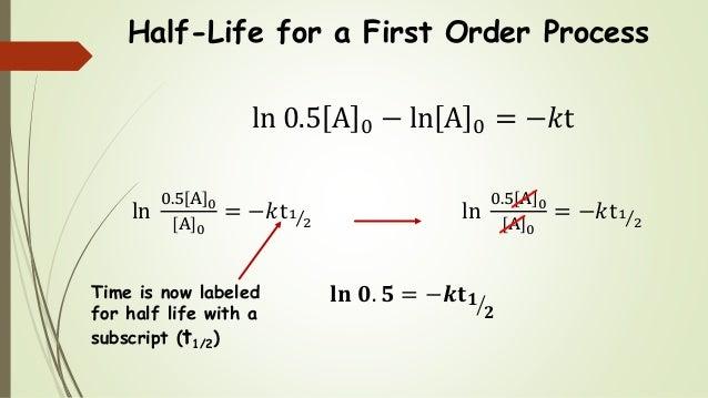 Half-Life for a First Order Process ln 0.5 A 0 − ln A 0 = −𝑘t ln 0.5 A 0 A 0 = −𝑘t1 2 ln 0.5 A 0 A 0 = −𝑘t1 2 𝐥𝐧 𝟎. 𝟓 = −𝒌...