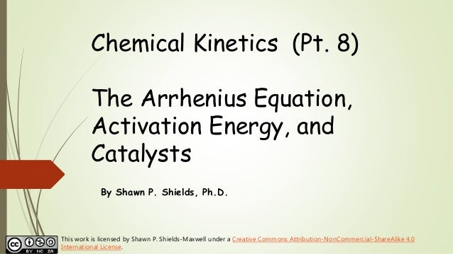 Chemical Kinetics (Pt. 8) The Arrhenius Equation, Activation Energy, and Catalysts By Shawn P. Shields, Ph.D. This work is...