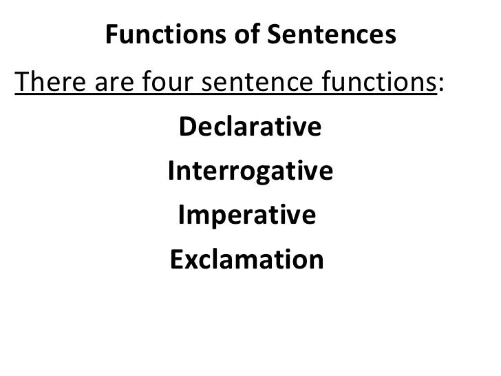 Functions of Sentences There are four sentence functions :  Declarative Interrogative Imperative  Exclamation