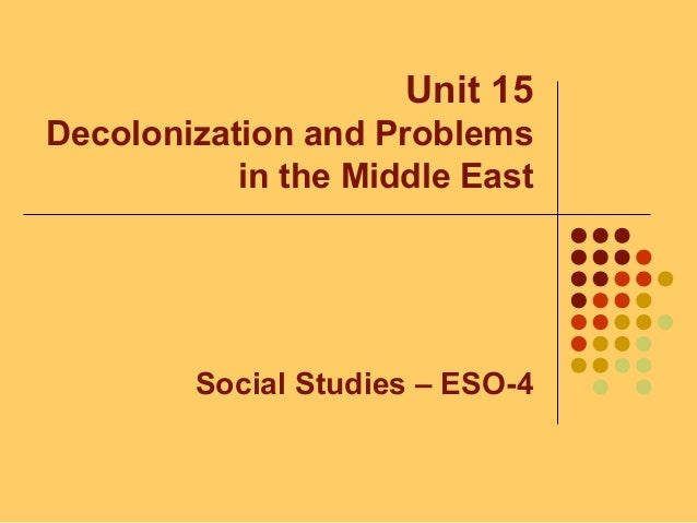Unit 15 Decolonization and Problems in the Middle East Social Studies – ESO-4