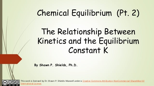 Chemical Equilibrium (Pt. 2) The Relationship Between Kinetics and the Equilibrium Constant K By Shawn P. Shields, Ph.D. T...