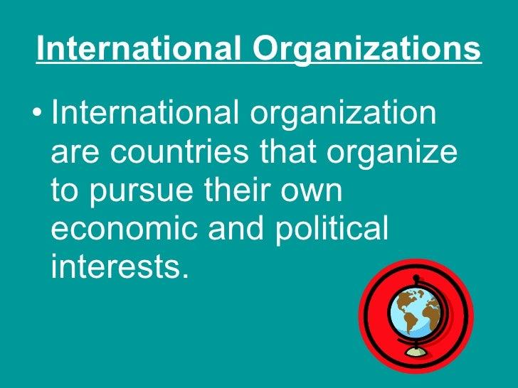 International Organizations <ul><li>International organization are countries that organize to pursue their own economic an...