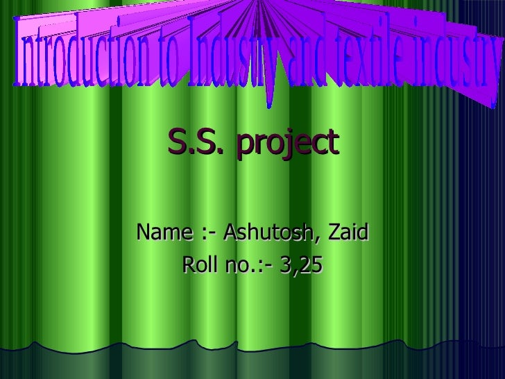 S.S. project Name :- Ashutosh, Zaid Roll no.:- 3,25 Introduction to Industry and textile industry