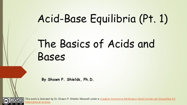 Acid-Base Equilibria (Pt. 1) The Basics of Acids and Bases By Shawn P. Shields, Ph.D. This work is licensed by Dr. Shawn P...