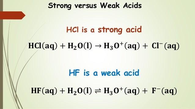 Strong versus Weak Acids HCl is a strong acid 𝐇𝐂𝐥 𝐚𝐪 + 𝐇 𝟐 𝐎 𝐥 → 𝐇 𝟑 𝐎+ 𝐚𝐪 + 𝐂𝐥− (𝐚𝐪) HF is a weak acid 𝐇𝐅 𝐚𝐪 + 𝐇 𝟐 𝐎 𝐥 ⇌ ...