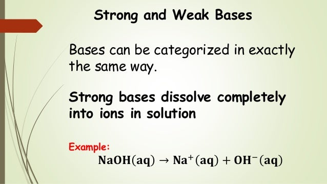 Strong and Weak Bases Bases can be categorized in exactly the same way. Strong bases dissolve completely into ions in solu...