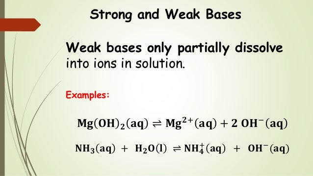 Strong and Weak Bases Weak bases only partially dissolve into ions in solution. Examples: 𝐌𝐠 𝐎𝐇 𝟐 𝐚𝐪 ⇌ 𝐌𝐠 𝟐+ 𝐚𝐪 + 𝟐 𝐎𝐇− 𝐚𝐪...