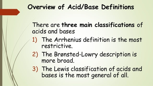 Overview of Acid/Base Definitions There are three main classifications of acids and bases 1) The Arrhenius definition is t...