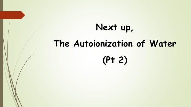 Next up, The Autoionization of Water (Pt 2)