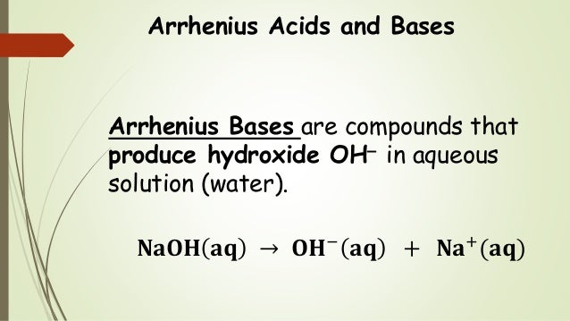 Arrhenius Acids and Bases Arrhenius Bases are compounds that produce hydroxide OH in aqueous solution (water). 𝐍𝐚𝐎𝐇 𝐚𝐪 → ...