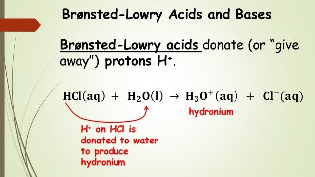 """Brønsted-Lowry Acids and Bases Brønsted-Lowry acids donate (or """"give away"""") protons H+. 𝐇𝐂𝐥 𝐚𝐪 + 𝐇 𝟐 𝐎 𝐥 → 𝐇 𝟑 𝐎+ 𝐚𝐪 + 𝐂𝐥−..."""