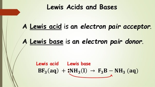 Lewis Acids and Bases A Lewis acid is an electron pair acceptor. A Lewis base is an electron pair donor. 𝐁𝐅𝟑 𝐚𝐪 + 𝐍𝐇 𝟑 𝐥 →...