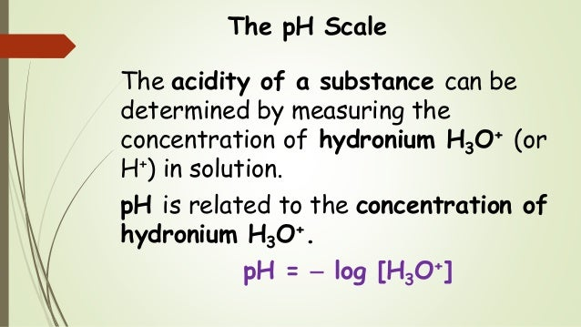 The pH Scale The acidity of a substance can be determined by measuring the concentration of hydronium H3O+ (or H+) in solu...
