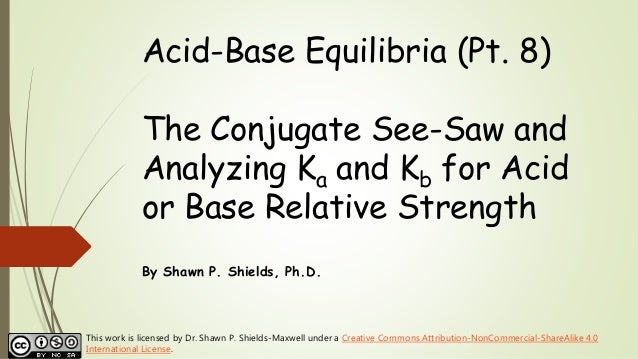 Acid-Base Equilibria (Pt. 8) The Conjugate See-Saw and Analyzing Ka and Kb for Acid or Base Relative Strength By Shawn P. ...
