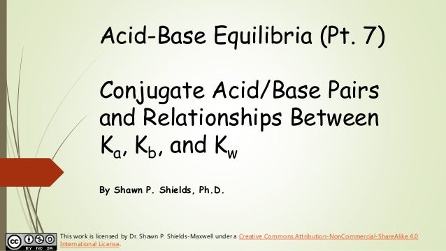 Acid-Base Equilibria (Pt. 7) Conjugate Acid/Base Pairs and Relationships Between Ka, Kb, and Kw By Shawn P. Shields, Ph.D....