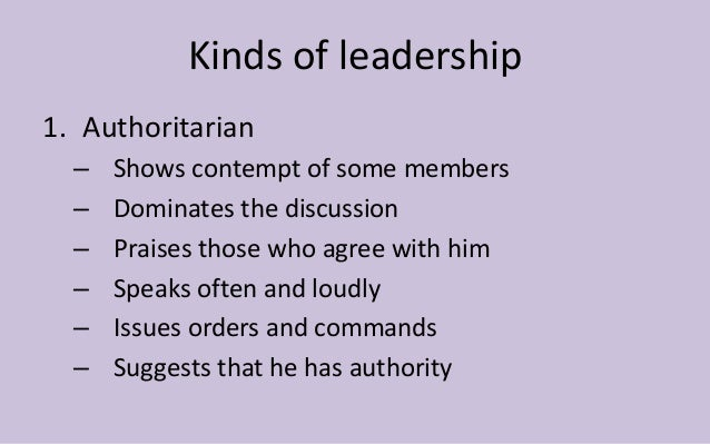 Kinds of leadership  1. Authoritarian  – Shows contempt of some members  – Dominates the discussion  – Praises those who a...