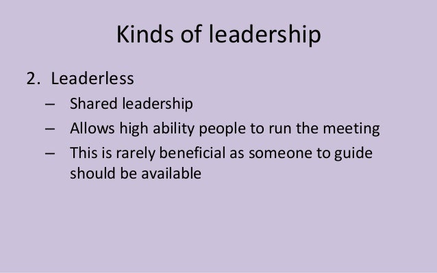 Kinds of leadership  2. Leaderless  – Shared leadership  – Allows high ability people to run the meeting  – This is rarely...