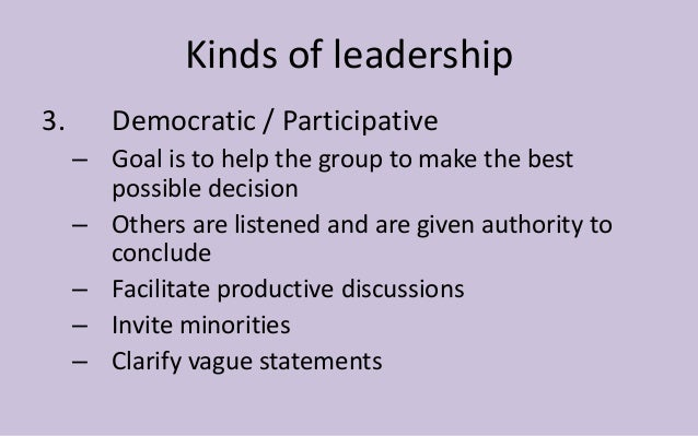 Kinds of leadership  3. Democratic / Participative  – Goal is to help the group to make the best  possible decision  – Oth...