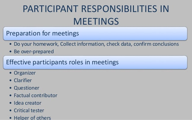 PARTICIPANT RESPONSIBILITIES IN  MEETINGS  Preparation for meetings  • Do your homework, Collect information, check data, ...