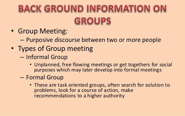 • Group Meeting:  – Purposive discourse between two or more people  • Types of Group meeting  – Informal Group  • Unplanne...