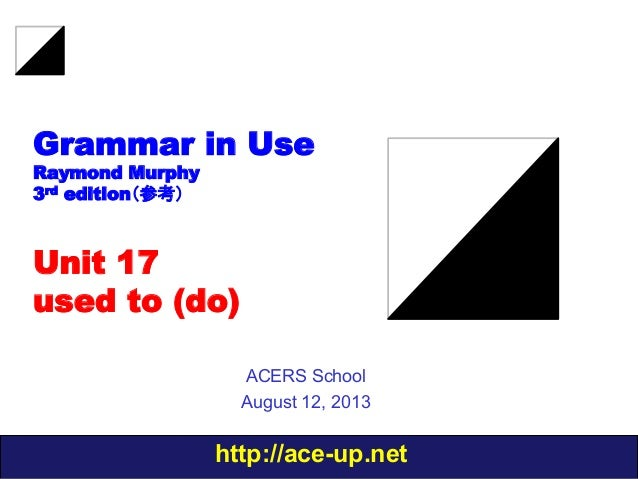 http://ace-up.net Grammar in Use Raymond Murphy 3rd edition(参考) Unit 17 used to (do) ACERS School August 12, 2013