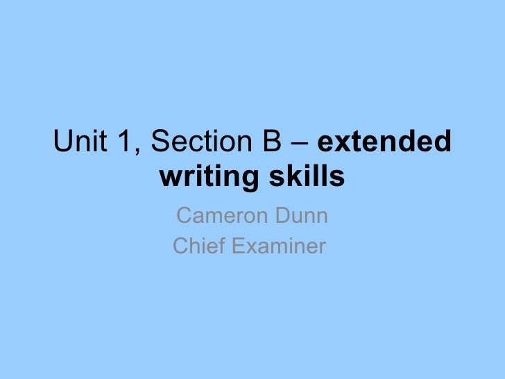 Unit 1, Section B –  extended writing skills Cameron Dunn Chief Examiner
