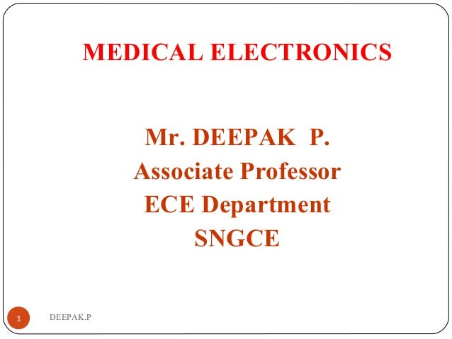 DEEPAK.P MEDICAL ELECTRONICS Mr. DEEPAK P. Associate Professor ECE Department SNGCE 1