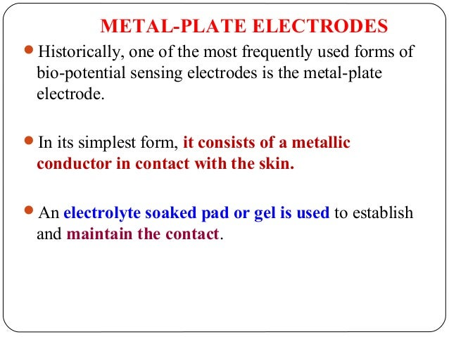 METAL-PLATE ELECTRODES Historically, one of the most frequently used forms of bio-potential sensing electrodes is the met...