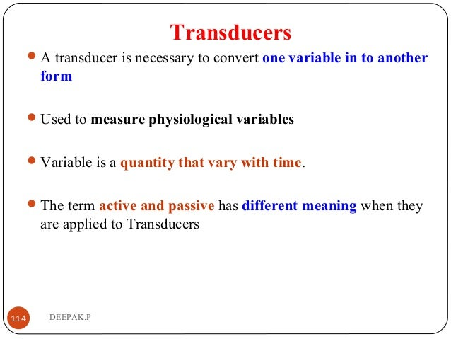 Transducers A transducer is necessary to convert one variable in to another form Used to measure physiological variables...