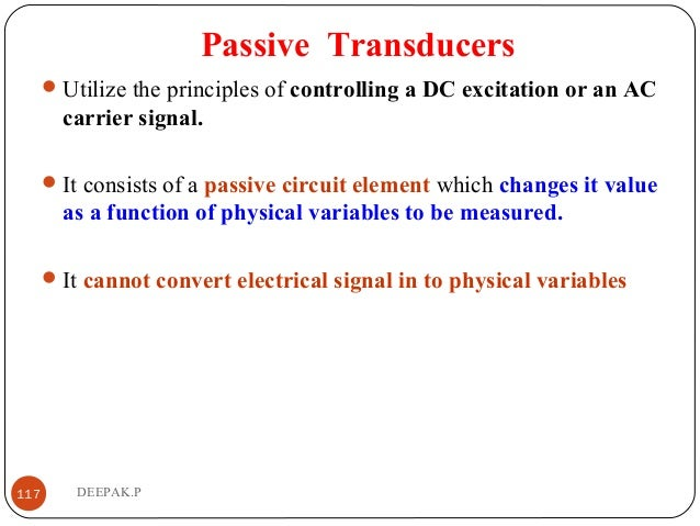 Passive Transducers Utilize the principles of controlling a DC excitation or an AC carrier signal. It consists of a pass...