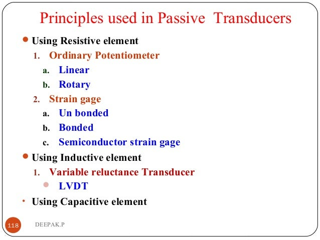 Principles used in Passive Transducers Using Resistive element 1. Ordinary Potentiometer a. Linear b. Rotary 2. Strain ga...