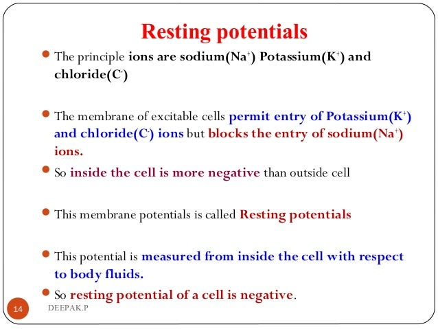Resting potentials The principle ions are sodium(Na+ ) Potassium(K+ ) and chloride(C- ) The membrane of excitable cells ...