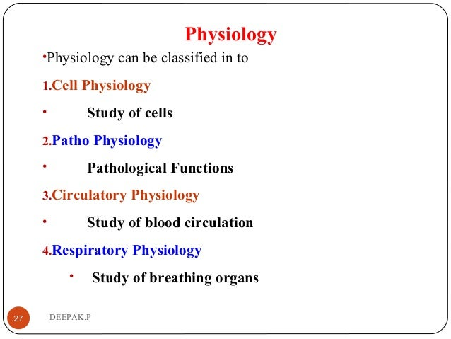 Physiology •Physiology can be classified in to 1.Cell Physiology • Study of cells 2.Patho Physiology • Pathological Functi...