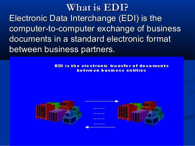 What is EDI?What is EDI? Electronic Data Interchange (EDI) is theElectronic Data Interchange (EDI) is the computer-to-comp...
