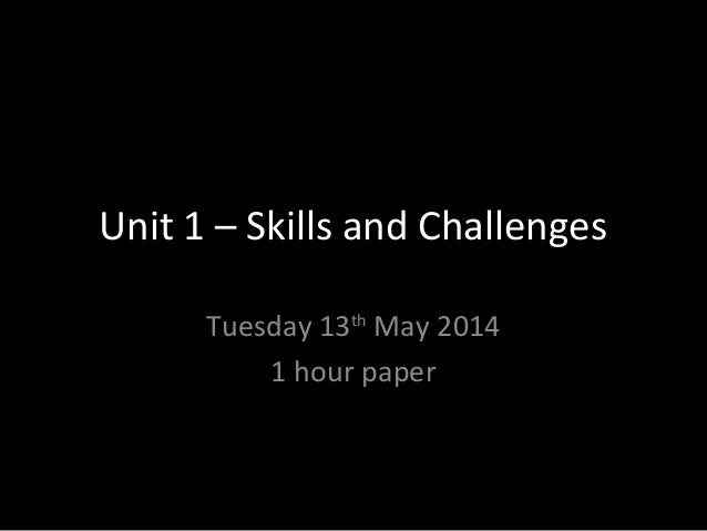 Unit 1 – Skills and Challenges Tuesday 13th May 2014 1 hour paper