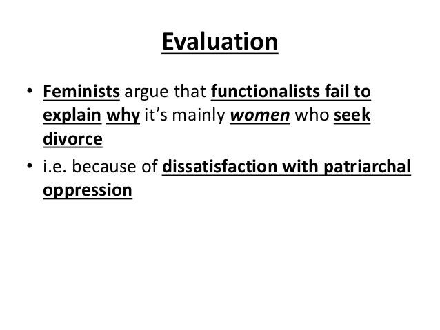 Evaluation • Feminists argue that functionalists fail to explain why it's mainly women who seek divorce • i.e. because of ...