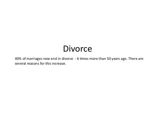 Divorce 40% of marriages now end in divorce - 6 times more than 50 years ago. There are several reasons for this increase.