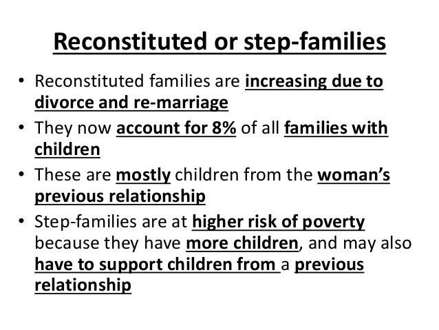 Reconstituted or step-families • Reconstituted families are increasing due to divorce and re-marriage • They now account f...