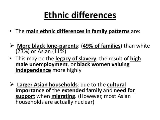 Ethnic differences • The main ethnic differences in family patterns are:  More black lone-parents: (49% of families) than...