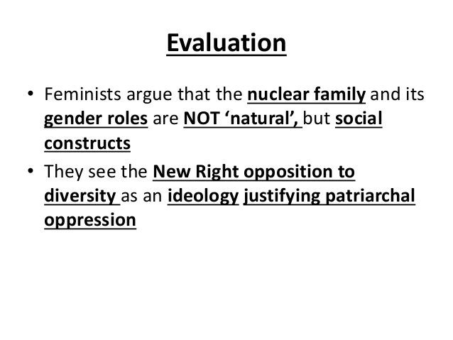 Evaluation • Feminists argue that the nuclear family and its gender roles are NOT 'natural', but social constructs • They ...